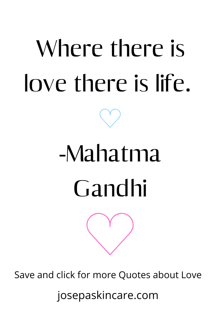 Where there is love there is life. -Mahatma Gandhi
