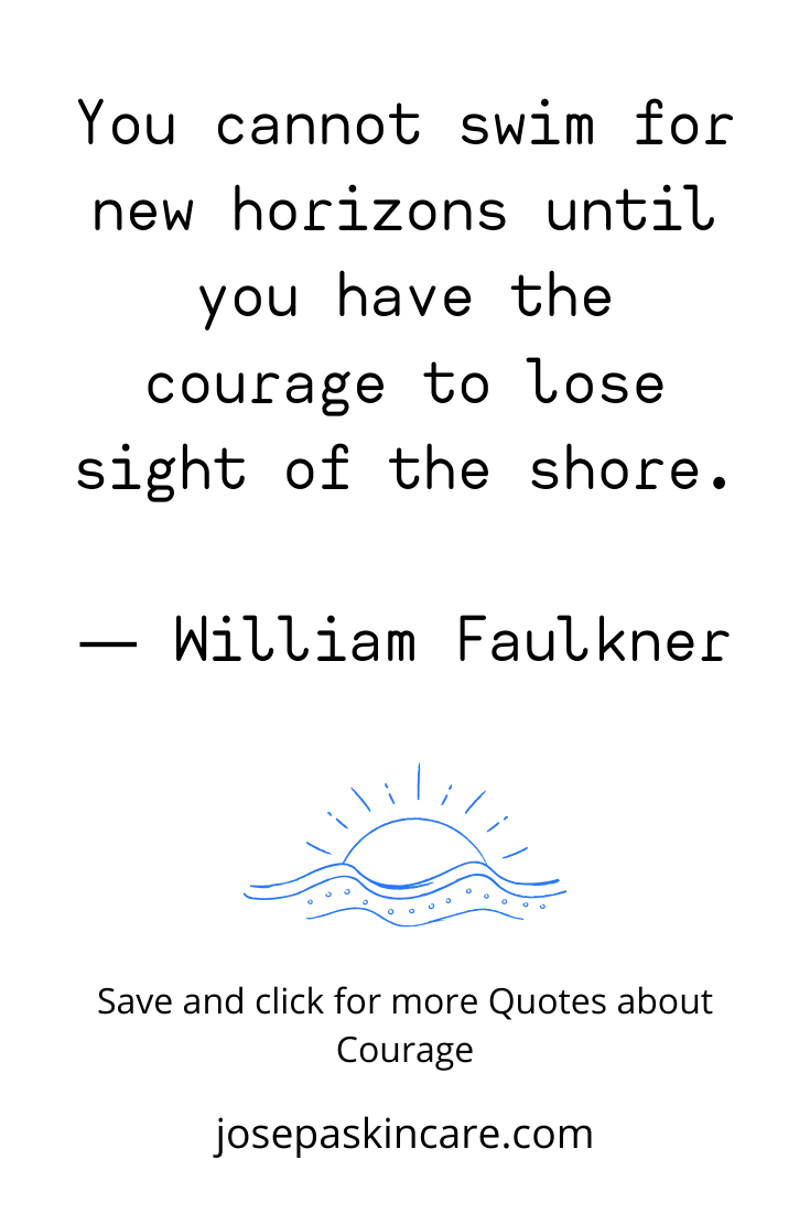 You cannot swim for new horizons until you have the courage to lose sight of the shore. ― William Faulkner