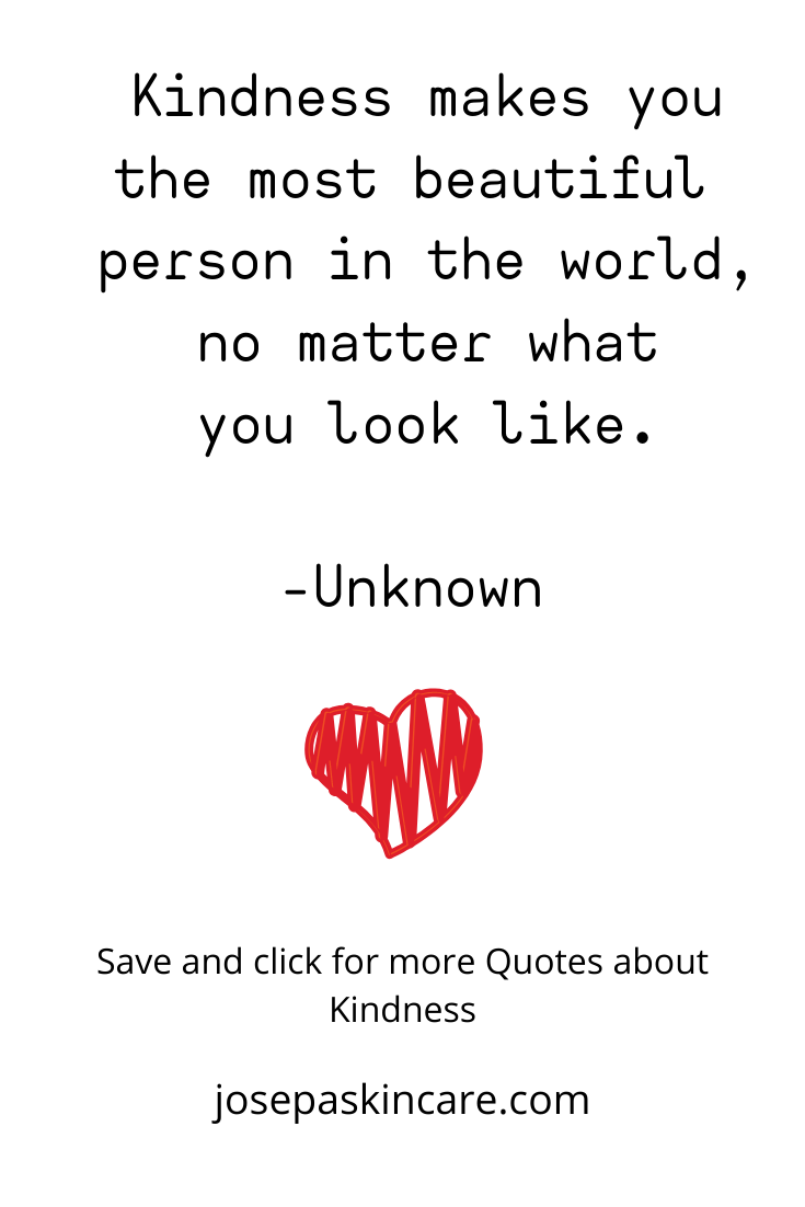 Kindness makes you the most beautiful person in the world, no matter what you look like.    -Unknown