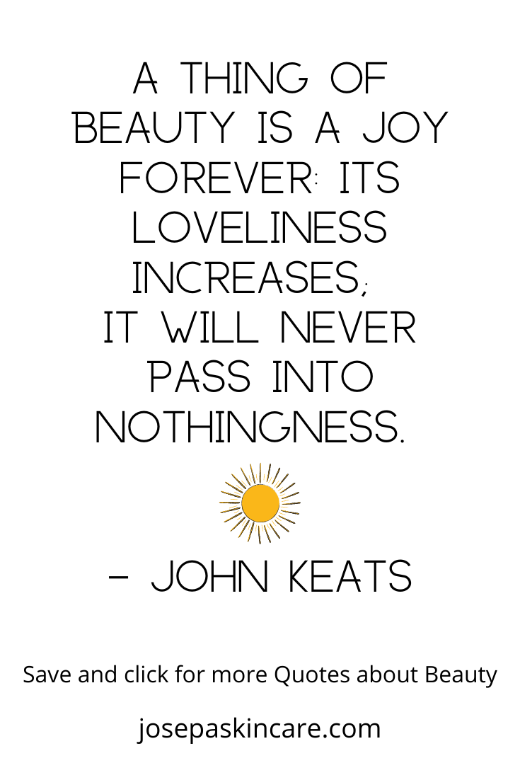 A thing of beauty is a joy forever: Its loveliness increases;  it will never pass into nothingness.  -John Keats