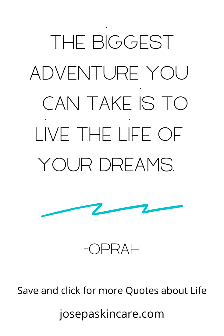 The biggest adventure you can take is to live the life of your dreams.   -Oprah