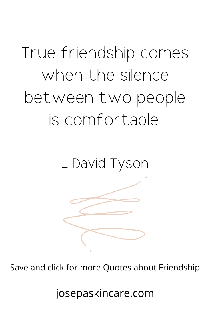True friendship comes when the silence between two people is comfortable. – David Tyson