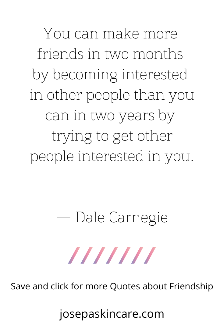 You can make more friends in two months by becoming interested in other people than you can in two years by trying to get other people interested in you. — Dale Carnegie