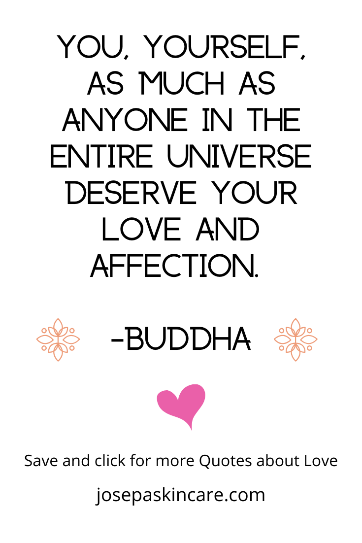 You, yourself, as much as anyone in the entire universe deserve your love and affection. -Buddha