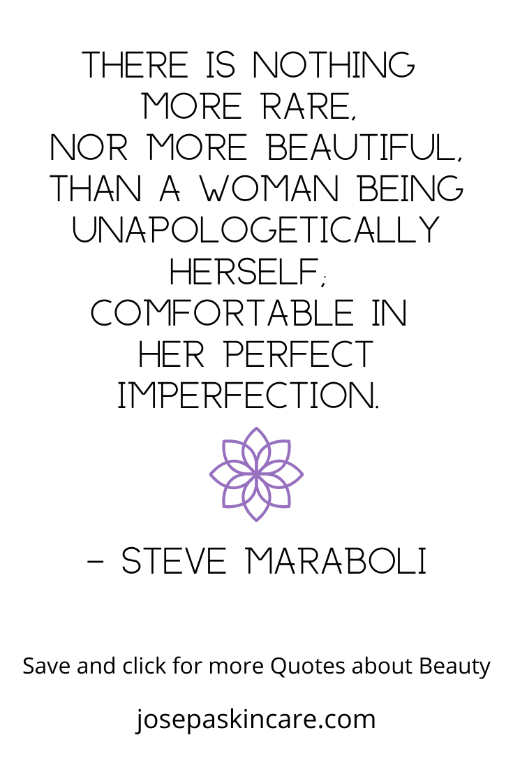 There is nothing  more rare,  nor more beautiful, than a woman being unapologetically herself;  comfortable in  her perfect imperfection. - Steve Maraboli