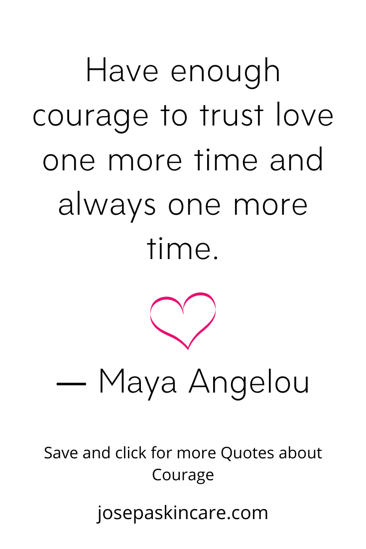 Have enough courage to trust love one more time and always one more time. ― Maya Angelou