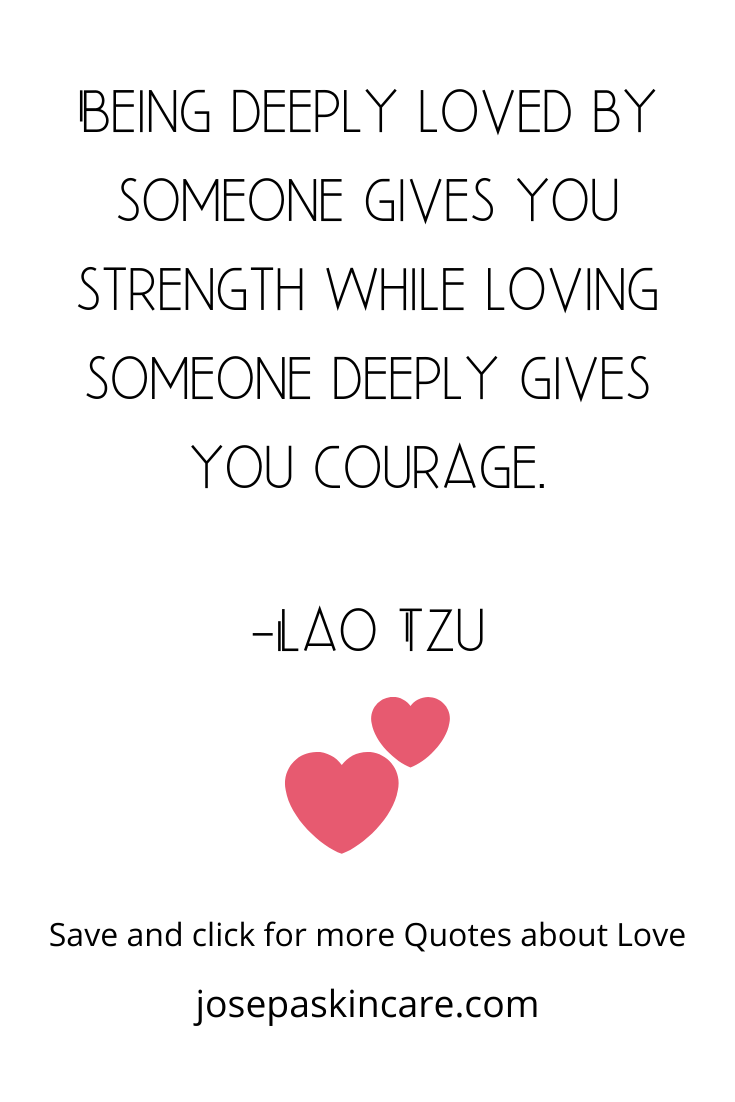 Being deeply loved by someone gives you strength while loving someone deeply gives you courage. -Lao Tzu