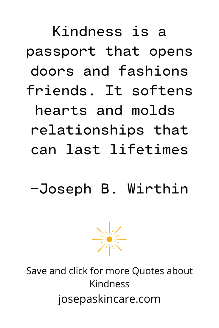 Kindness is a passport that opens doors and fashions friends. It softens hearts and molds relationships that can last lifetimes.     -Joseph B. Wirthin