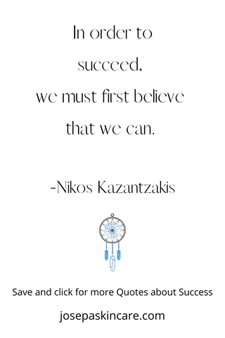 In order to succeed,  we must first believe  that we can.   -Nikos Kazantzakis