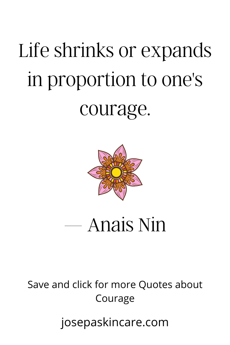 Life shrinks or expands in proportion to one's courage. ― Anais Nin