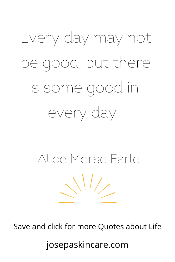 Every day may not be good, but there is some good in every day.   -Alice Morse Earle