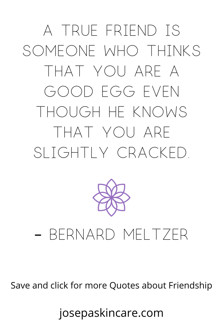 A true friend is someone who thinks that you are a good egg even though he knows that you are slightly cracked. – Bernard Meltzer