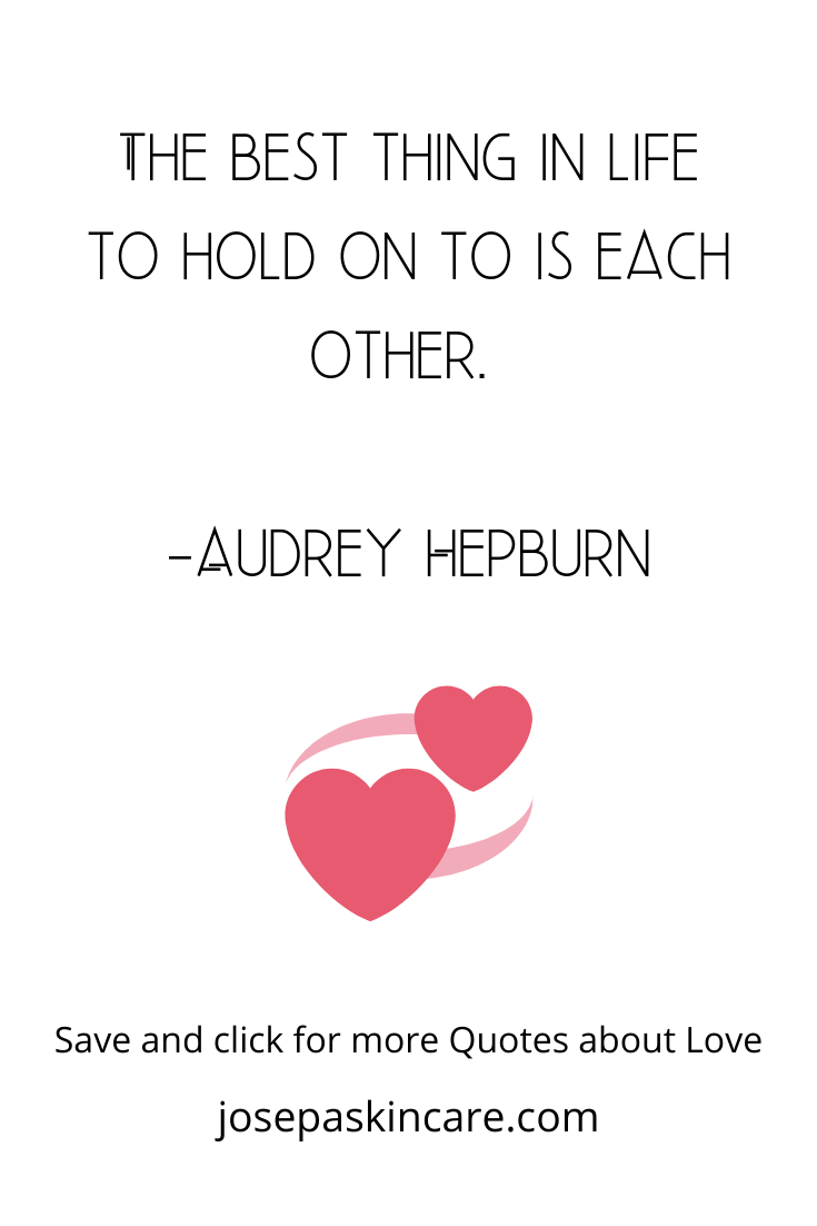 The best thing in life to hold on to is each other. -Audrey Hepburn