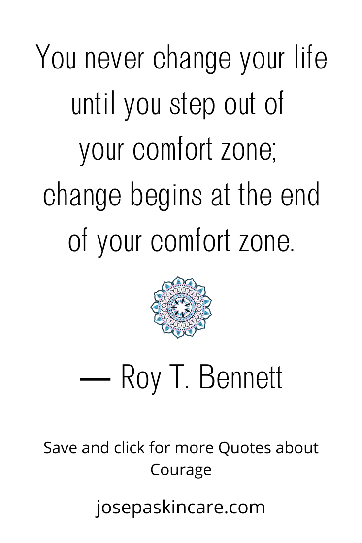 You never change your life until you step out of your comfort zone; change begins at the end of your comfort zone. ― Roy T. Bennett