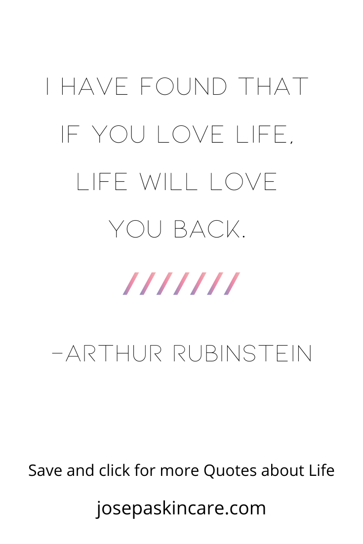 I have found that if you love life, life will love you back.   -Arthur Rubinstein