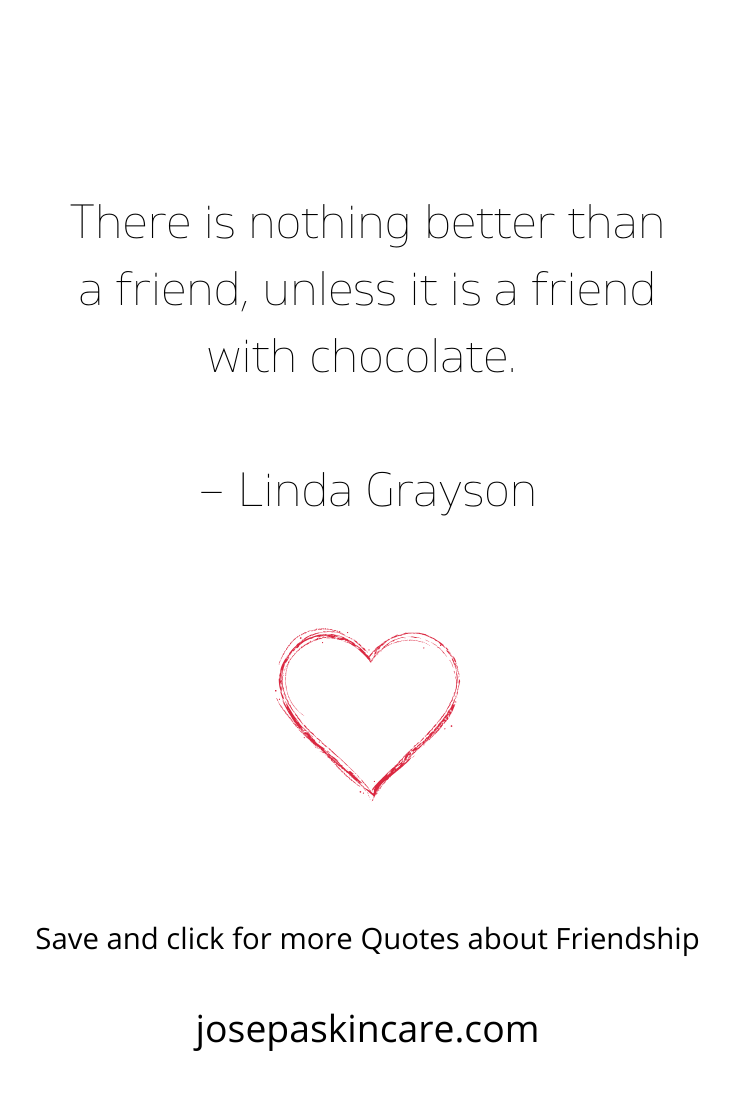 There is nothing better than a friend unless it is a friend with chocolate. – Linda Grayson