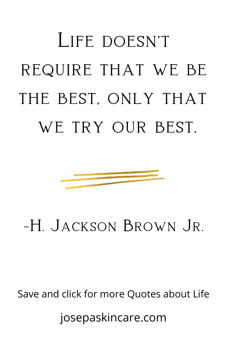 Life doesn't require that we be the best, only that we try our best.   -H. Jackson Brown Jr.