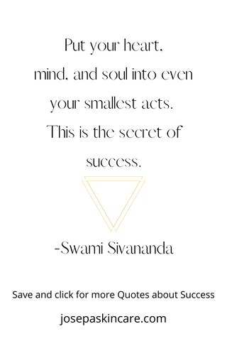 Put your heart, mind, and soul into even your smallest acts.  This is the secret of success.   -Swami Sivananda