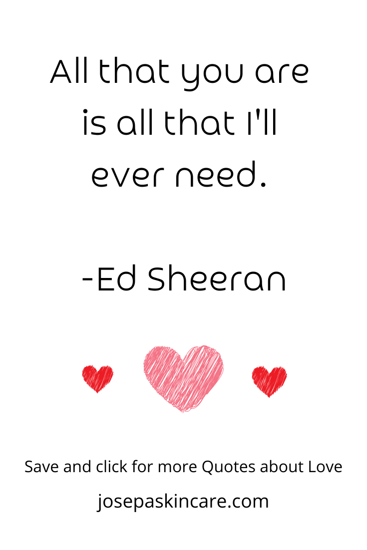 All that you are is all that I'll ever need. -Ed Sheeran
