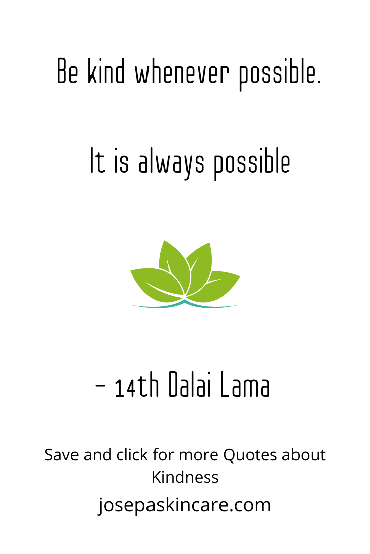 Be kind whenever possible. It is always possible.   - 14th Dalai Lama