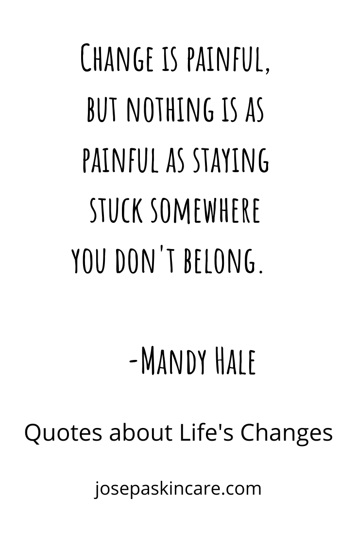 Change is painful, but nothing is as painful as staying stuck somewhere you don't belong.                                                                                                            -Mandy Hale
