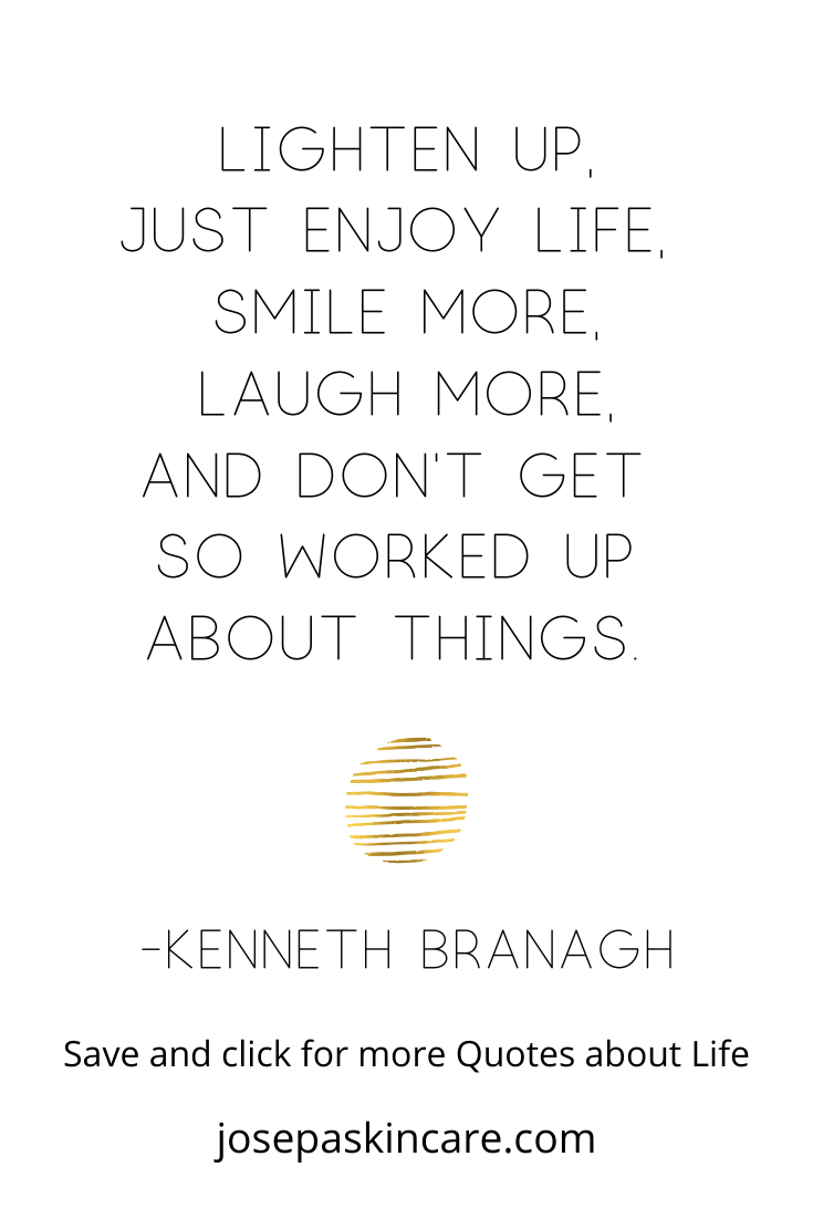Lighten up, just enjoy life, smile more, laugh more, and don't get so worked up about things.    -Kenneth Branagh