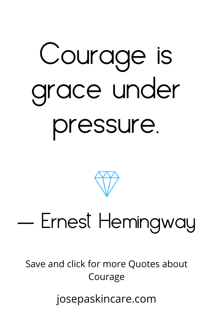 Courage is grace under pressure. ― Ernest Hemingway
