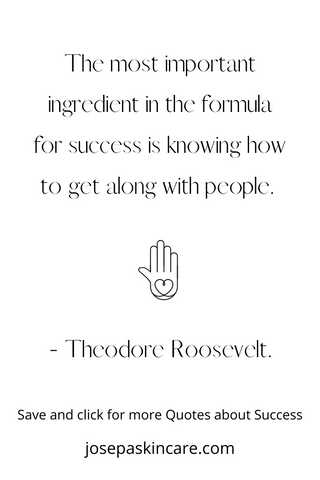 The most important ingredient in the formula for success is knowing how to get along with people.     - Theodore Roosevelt.