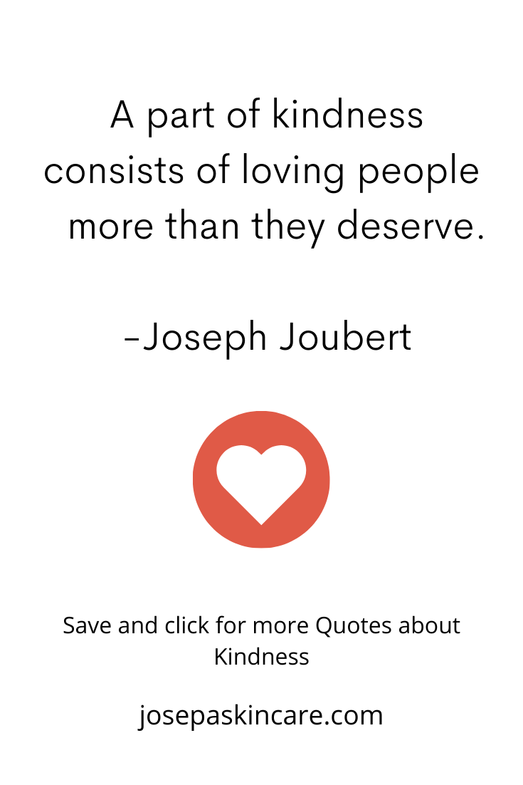 A part of kindness consists of loving people more than they deserve.    -Joseph Joubert