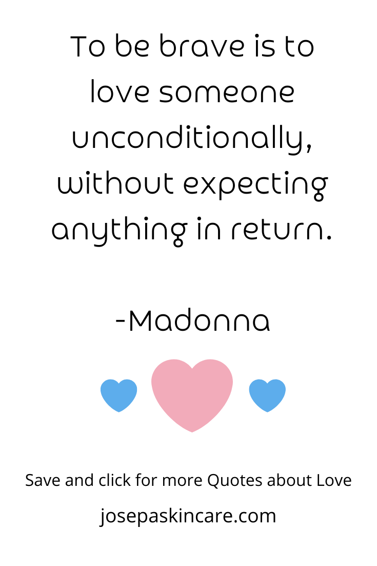 To be brave is to love someone unconditionally, without expecting anything in return. -Madonna