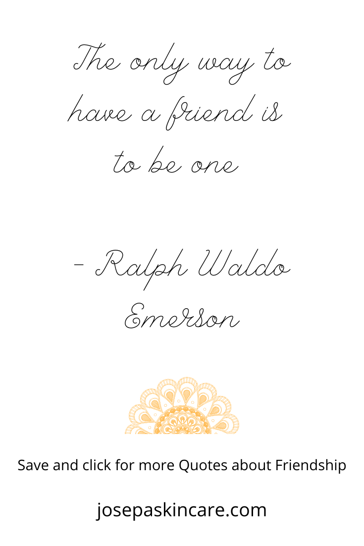 The only way to have a friend is to be one – Ralph Waldo Emerson
