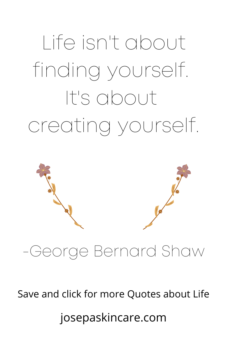 Life isn't about finding yourself. It is about creating yourself.   -George Bernard Shaw