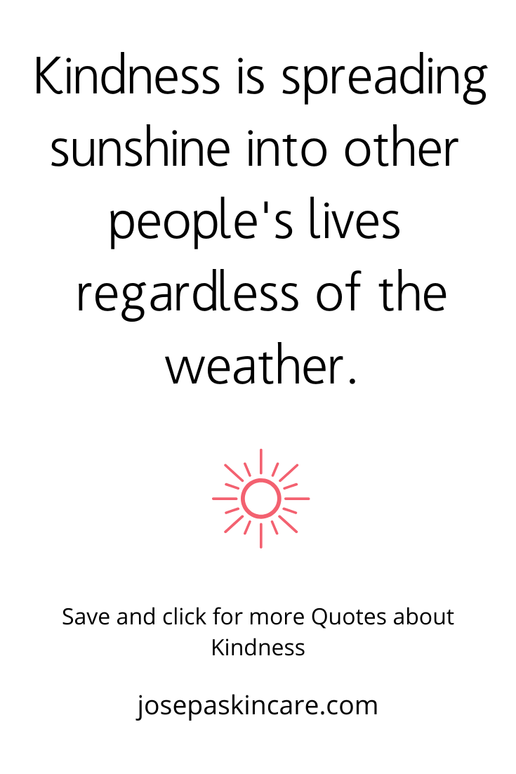 Kindness is spreading sunshine into other people's lives regardless of the weather.