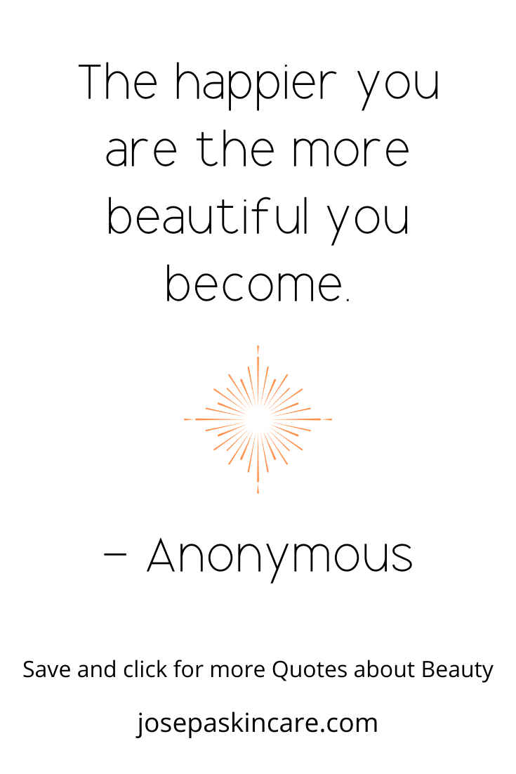 The happier you are the more beautiful you become. - Anonymous