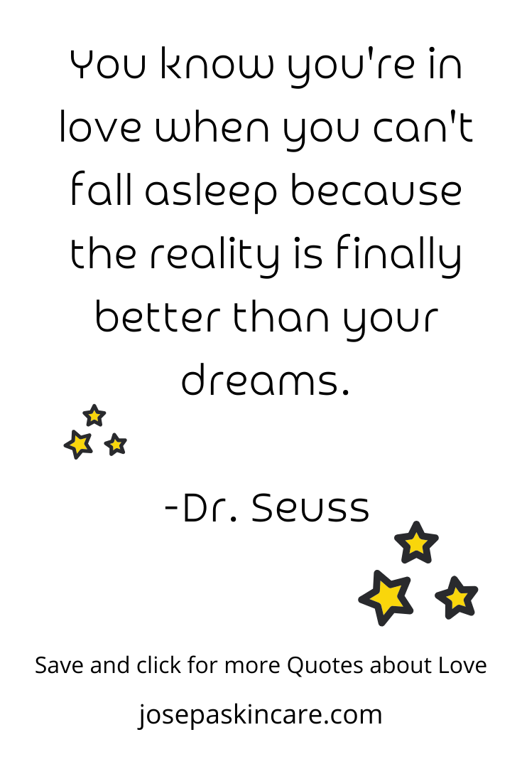 You know you're in love when you can't fall asleep because the reality is finally better than your dreams. -Dr. Seuss