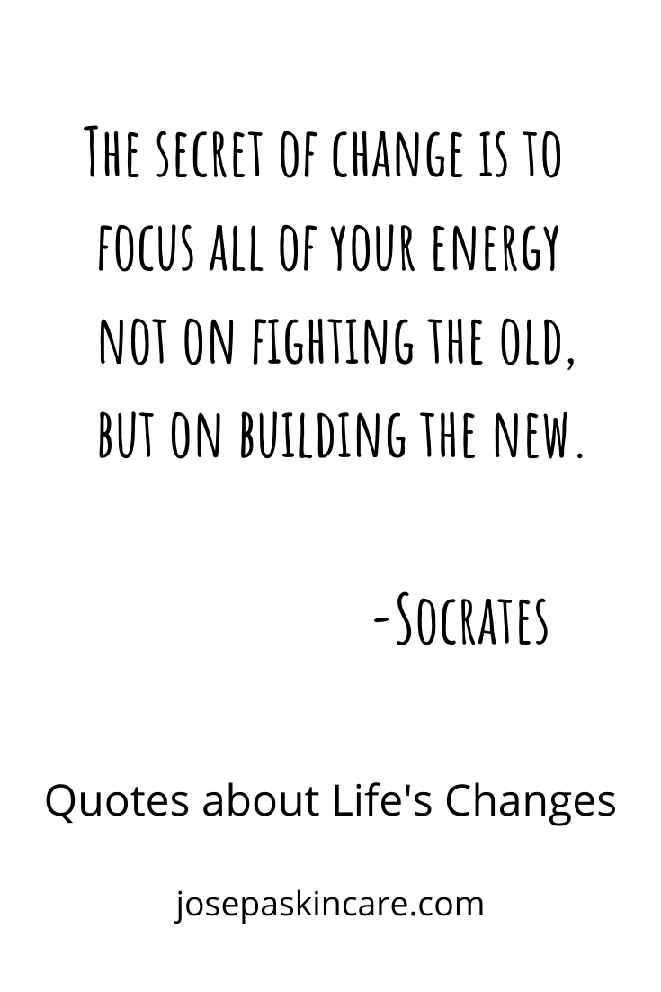 The secret of change is to focus all of your energy not on fighting the old, but on building the new.                                                                                          -Socrates
