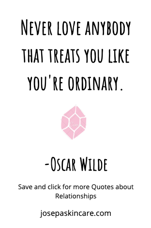 Never love anybody that treats you like you're ordinary.  -Oscar Wilde