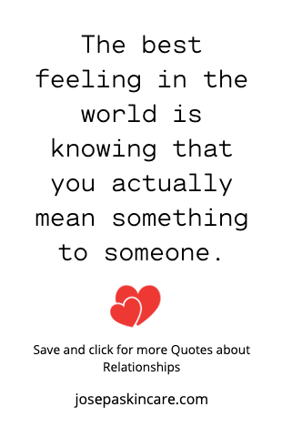 The best feeling in the world is knowing that you actually mean something to someone.  -Unknown