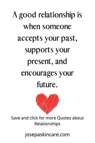 A good relationship is when someone accepts your past, supports your present, and encourages your future.  -Unknown
