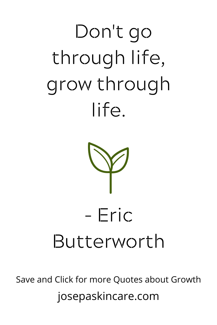 Don't go through life, grow through life.  -Eric Butterworth