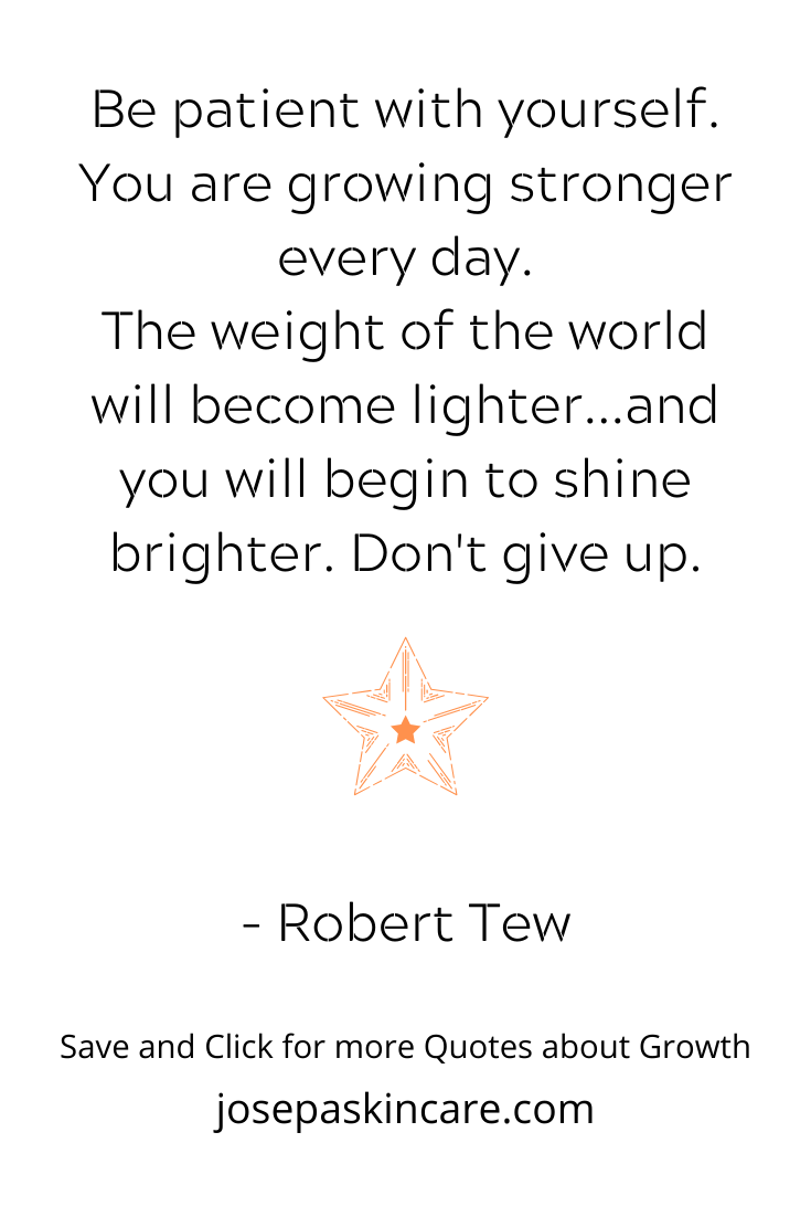 Be patient with yourself. You are growing stronger every day. The weight of the world will become lighter...and you will begin to shine brighter. Don't give up. - Robert Tew