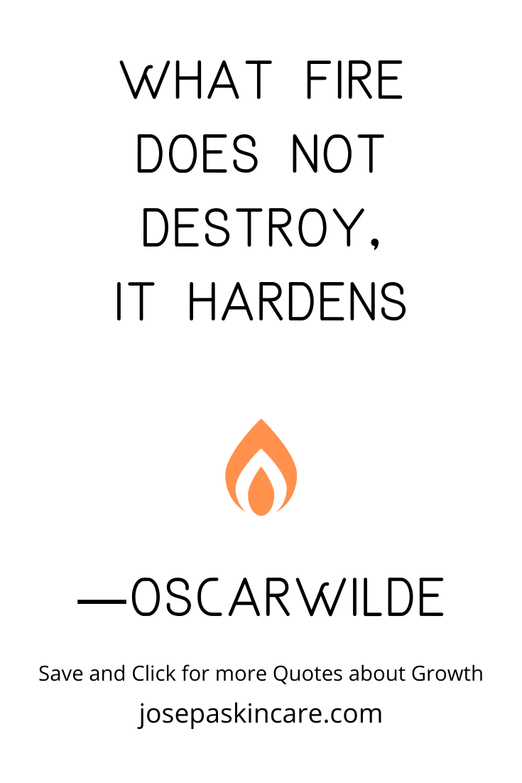 What fire does not destroy, it hardens ― Oscar Wilde