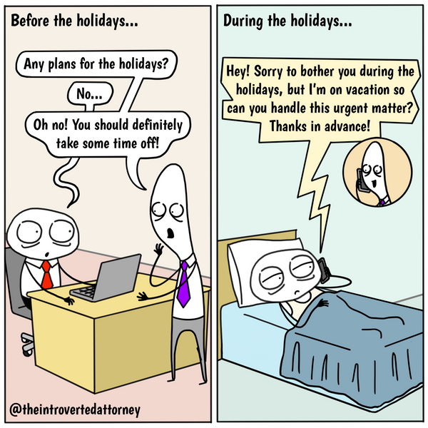 Funny and relatable comic for the lawyer who have experienced getting work requests during the holidays from the very people that encouraged them to take time off. Visit The Introverted Attorney for humorous and sarcastic lawyer comics, content, and gifts.