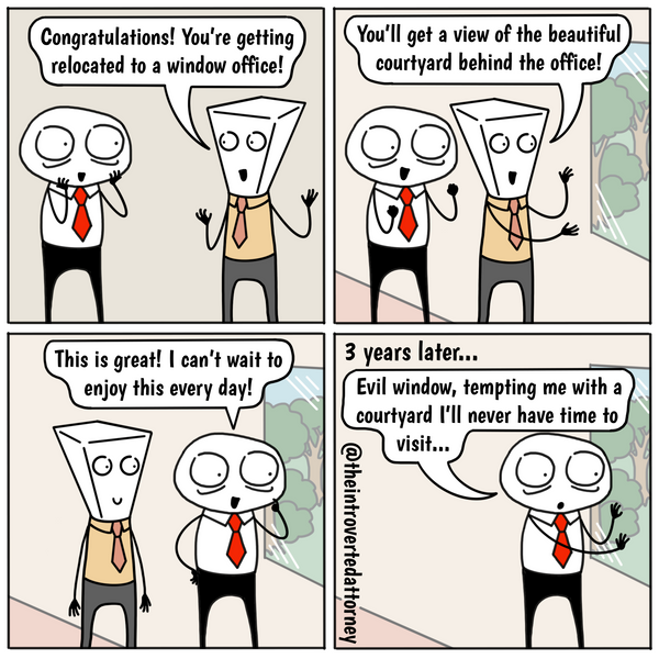 "Window offices... the biggest teases. 🙃<b><b><p>---</p> <h3 class=""p2""><b>Relate to this comic? Get a print of it<span> </span><a href=""https://theintrovertedattorney.com/products/window-office-lawyer-comic-print"" target=""_blank"" title=""The Introverted Attorney Comic Print"" rel=""noopener noreferrer"">here.</a></b></h3> <h3 class=""p2""><b>Want to be updated on the latest comics and content? Be sure to </b><a href=""https://forms.omnisrc.com/signup/v1/5e8f6be58a48f75f9daad083_5e8f6e714c7fa455fb31f183.html"" title=""The Introverted Attorney Lawyer Comic Newsletter sign up form""><span class=""s1""><b>subscribe here</b></span></a><b>.</b></h3>"