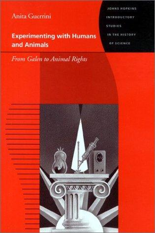 Experimenting with Humans and Animals: From Galen to Animal Rights (Johns Hopkins Introductory Studies in the History of Science)