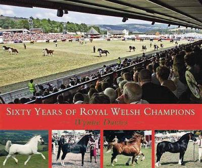 Sixty Years of Royal Welsh Champions: A Celebration of Welsh Pony and Cob Champions, 1947–2007