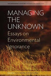 Managing the Unknown: Essays on Environmental Ignorance (Environment in History: International Perspectives)
