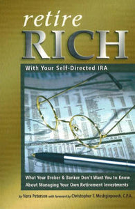 Retire Rich With Your Self-Directed IRA: What Your Broker & Banker Don't Want You to Know About Managing Your Own Retirement Investments
