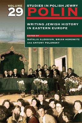 Polin: Studies in Polish Jewry, Volume 29: Writing Jewish History in Eastern Europe