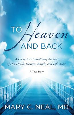 To Heaven and Back A Doctor's Extraordinary Account of Her Death, Heaven, Angels, and Life Again: a True Story